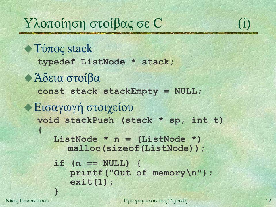 12Νίκος ΠαπασπύρουΠρογραμματιστικές Τεχνικές Υλοποίηση στοίβας σε C(i) u Τύπος stack typedef ListNode * stack; u Άδεια στοίβα const stack stackEmpty = NULL; u Εισαγωγή στοιχείου void stackPush (stack * sp, int t) { ListNode * n = (ListNode *) malloc(sizeof(ListNode)); if (n == NULL) { printf( Out of memory\n ); exit(1); }
