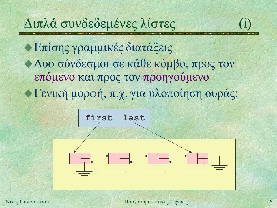 16Νίκος ΠαπασπύρουΠρογραμματιστικές Τεχνικές Διπλά συνδεδεμένες λίστες(i) firstlast u Επίσης γραμμικές διατάξεις u Δυο σύνδεσμοι σε κάθε κόμβο, προς τον επόμενο και προς τον προηγούμενο u Γενική μορφή, π.χ.