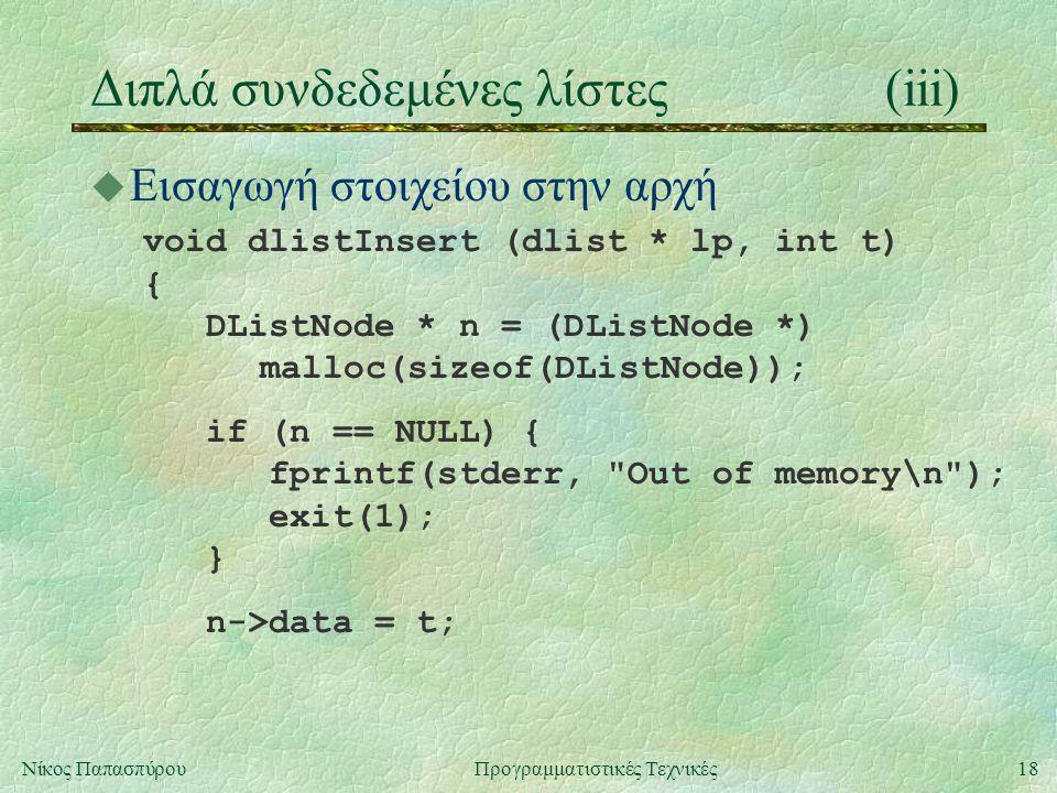 18Νίκος ΠαπασπύρουΠρογραμματιστικές Τεχνικές Διπλά συνδεδεμένες λίστες(iii) u Εισαγωγή στοιχείου στην αρχή void dlistInsert (dlist * lp, int t) { DListNode * n = (DListNode *) malloc(sizeof(DListNode)); if (n == NULL) { fprintf(stderr, Out of memory\n ); exit(1); } n->data = t;