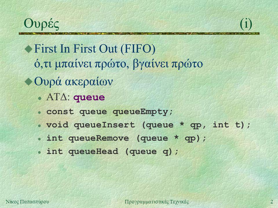 2Νίκος ΠαπασπύρουΠρογραμματιστικές Τεχνικές Ουρές(i) u First In First Out (FIFO) ό,τι μπαίνει πρώτο, βγαίνει πρώτο u Ουρά ακεραίων ΑΤΔ: queue l const queue queueEmpty; l void queueInsert (queue * qp, int t); l int queueRemove (queue * qp); l int queueHead (queue q);