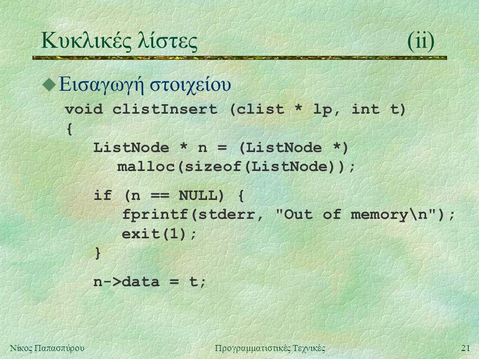 21Νίκος ΠαπασπύρουΠρογραμματιστικές Τεχνικές Κυκλικές λίστες(ii) u Εισαγωγή στοιχείου void clistInsert (clist * lp, int t) { ListNode * n = (ListNode *) malloc(sizeof(ListNode)); if (n == NULL) { fprintf(stderr, Out of memory\n ); exit(1); } n->data = t;