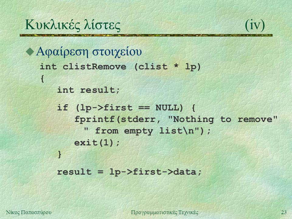 23Νίκος ΠαπασπύρουΠρογραμματιστικές Τεχνικές Κυκλικές λίστες(iv) u Αφαίρεση στοιχείου int clistRemove (clist * lp) { int result; if (lp->first == NULL) { fprintf(stderr, Nothing to remove from empty list\n ); exit(1); } result = lp->first->data;