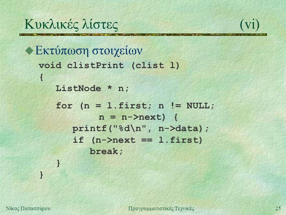 25Νίκος ΠαπασπύρουΠρογραμματιστικές Τεχνικές Κυκλικές λίστες(vi) u Εκτύπωση στοιχείων void clistPrint (clist l) { ListNode * n; for (n = l.first; n != NULL; n = n->next) { printf( %d\n , n->data); if (n->next == l.first) break; } }