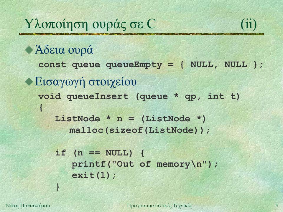 6Νίκος ΠαπασπύρουΠρογραμματιστικές Τεχνικές Υλοποίηση ουράς σε C(iii) u Εισαγωγή στοιχείου (συνέχεια) n->data = t; n->next = NULL; if (qp->last == NULL) qp->first = qp->last = n; else { qp->last->next = n; qp->last = n; } }