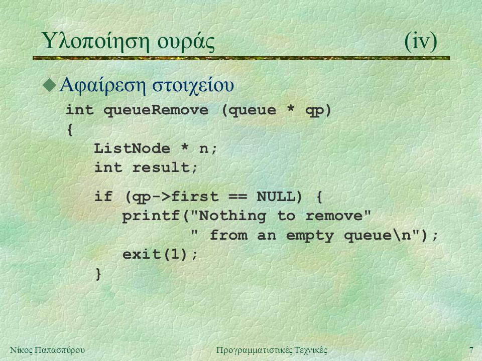 7Νίκος ΠαπασπύρουΠρογραμματιστικές Τεχνικές Υλοποίηση ουράς(iv) u Αφαίρεση στοιχείου int queueRemove (queue * qp) { ListNode * n; int result; if (qp->first == NULL) { printf( Nothing to remove from an empty queue\n ); exit(1); }