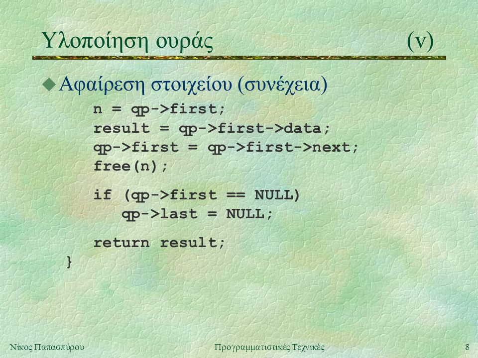 8Νίκος ΠαπασπύρουΠρογραμματιστικές Τεχνικές Υλοποίηση ουράς(v) u Αφαίρεση στοιχείου (συνέχεια) n = qp->first; result = qp->first->data; qp->first = qp->first->next; free(n); if (qp->first == NULL) qp->last = NULL; return result; }