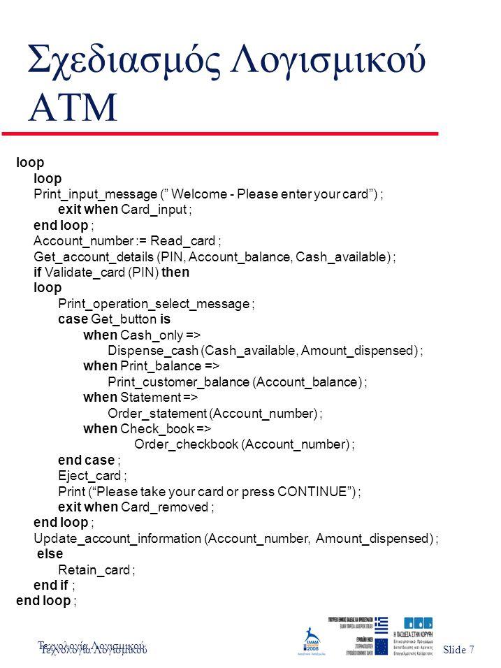 Τεχνολογία ΛογισμικούSlide 1 Σχεδιασμός Λογισμικού ATM loop Print_input_message ( Welcome - Please enter your card ) ; exit when Card_input ; end loop ; Account_number := Read_card ; Get_account_details (PIN, Account_balance, Cash_available) ; if Validate_card (PIN) then loop Print_operation_select_message ; case Get_button is when Cash_only => Dispense_cash (Cash_available, Amount_dispensed) ; when Print_balance => Print_customer_balance (Account_balance) ; when Statement => Order_statement (Account_number) ; when Check_book => Order_checkbook (Account_number) ; end case ; Eject_card ; Print ( Please take your card or press CONTINUE ) ; exit when Card_removed ; end loop ; Update_account_information (Account_number, Amount_dispensed) ; else Retain_card ; end if ; end loop ; Τεχνολογία ΛογισμικούSlide 7