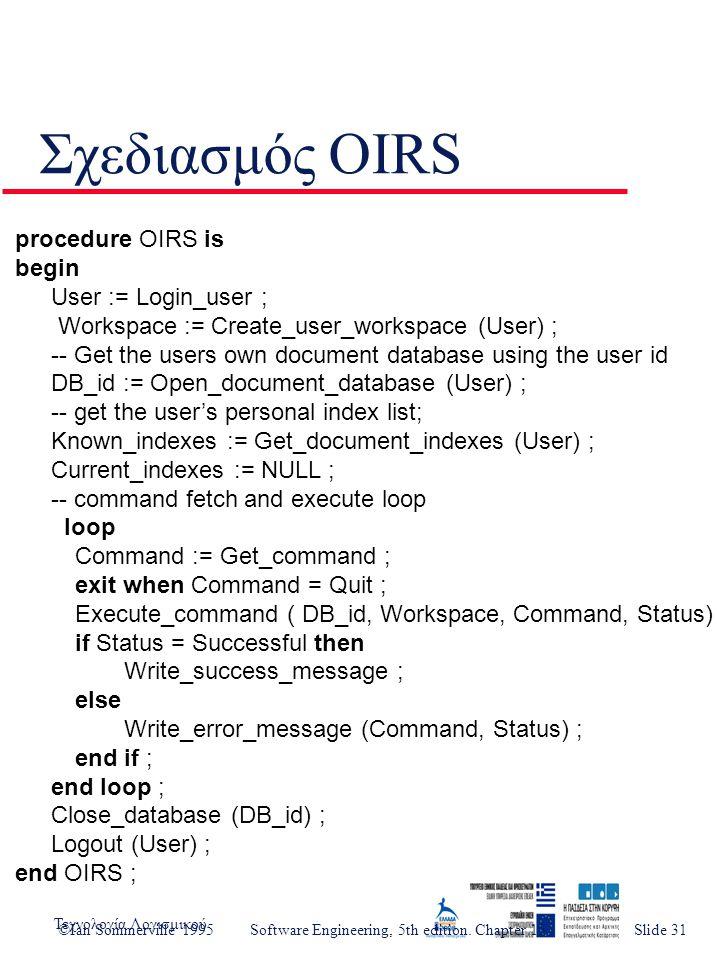 Τεχνολογία ΛογισμικούSlide 3 Σχεδιασμός OIRS procedure OIRS is begin User := Login_user ; Workspace := Create_user_workspace (User) ; -- Get the users own document database using the user id DB_id := Open_document_database (User) ; -- get the user's personal index list; Known_indexes := Get_document_indexes (User) ; Current_indexes := NULL ; -- command fetch and execute loop loop Command := Get_command ; exit when Command = Quit ; Execute_command ( DB_id, Workspace, Command, Status) ; if Status = Successful then Write_success_message ; else Write_error_message (Command, Status) ; end if ; end loop ; Close_database (DB_id) ; Logout (User) ; end OIRS ; ©Ian Sommerville 1995 Software Engineering, 5th edition.