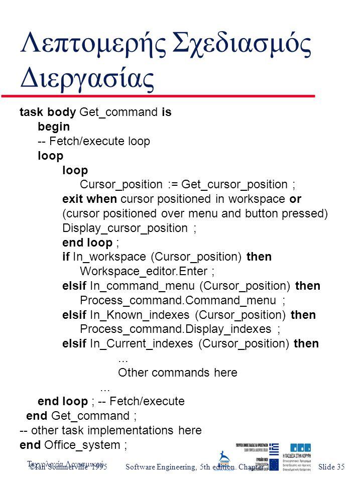 Τεχνολογία ΛογισμικούSlide 4 Λεπτομερής Σχεδιασμός Διεργασίας task body Get_command is begin -- Fetch/execute loop loop Cursor_position := Get_cursor_position ; exit when cursor positioned in workspace or (cursor positioned over menu and button pressed) Display_cursor_position ; end loop ; if In_workspace (Cursor_position) then Workspace_editor.Enter ; elsif In_command_menu (Cursor_position) then Process_command.Command_menu ; elsif In_Known_indexes (Cursor_position) then Process_command.Display_indexes ; elsif In_Current_indexes (Cursor_position) then...