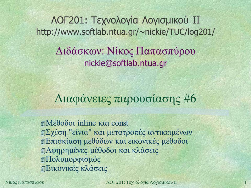 ΛΟΓ201: Τεχνολογία Λογισμικού ΙΙ nickie@softlab.ntua.gr Διδάσκων: Νίκος Παπασπύρου http://www.softlab.ntua.gr/~nickie/TUC/log201/ 1Νίκος ΠαπασπύρουΛΟΓ201: Τεχνολογία Λογισμικού ΙΙ Διαφάνειες παρουσίασης #6 4 Μέθοδοι inline και const 4 Σχέση είναι και μετατροπές αντικειμένων 4 Επισκίαση μεθόδων και εικονικές μέθοδοι 4 Αφηρημένες μέθοδοι και κλάσεις 4 Πολυμορφισμός 4 Εικονικές κλάσεις