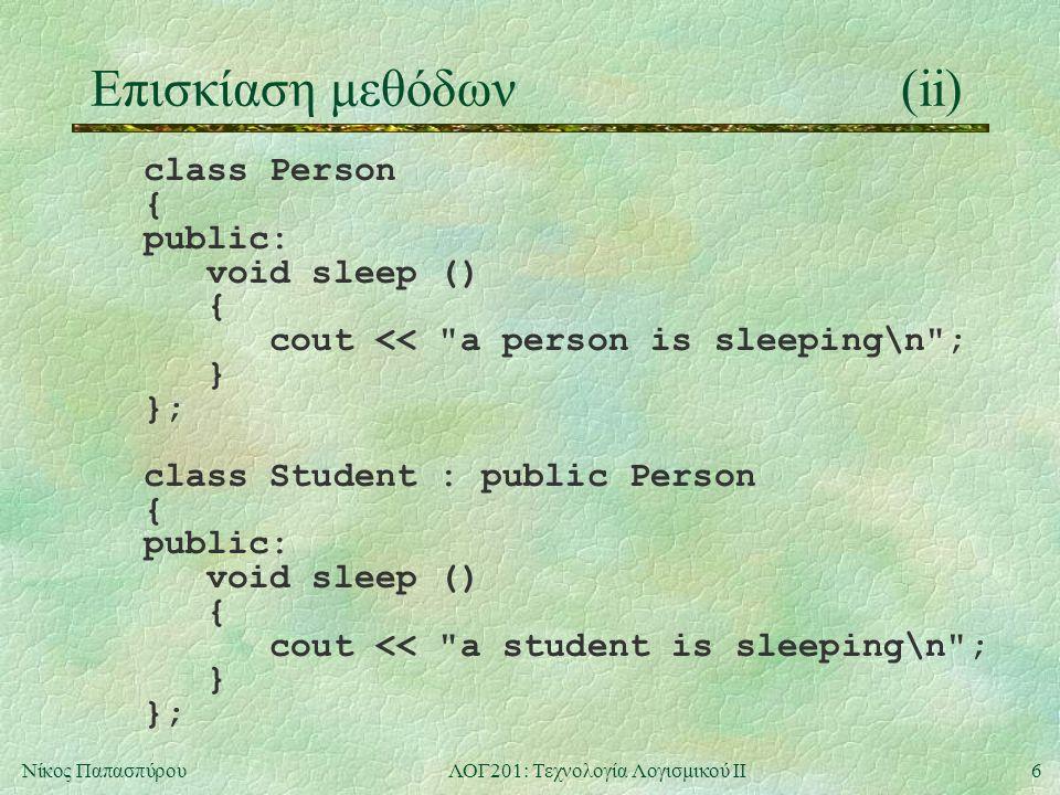 6Νίκος ΠαπασπύρουΛΟΓ201: Τεχνολογία Λογισμικού ΙΙ Επισκίαση μεθόδων(ii) class Person { public: void sleep () { cout << a person is sleeping\n ; } }; class Student : public Person { public: void sleep () { cout << a student is sleeping\n ; } };