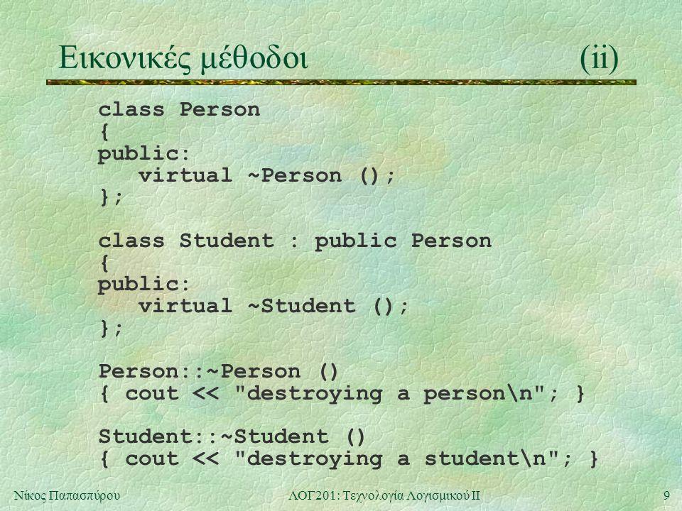 9Νίκος ΠαπασπύρουΛΟΓ201: Τεχνολογία Λογισμικού ΙΙ Εικονικές μέθοδοι(ii) class Person { public: virtual ~Person (); }; class Student : public Person { public: virtual ~Student (); }; Person::~Person () { cout << destroying a person\n ; } Student::~Student () { cout << destroying a student\n ; }