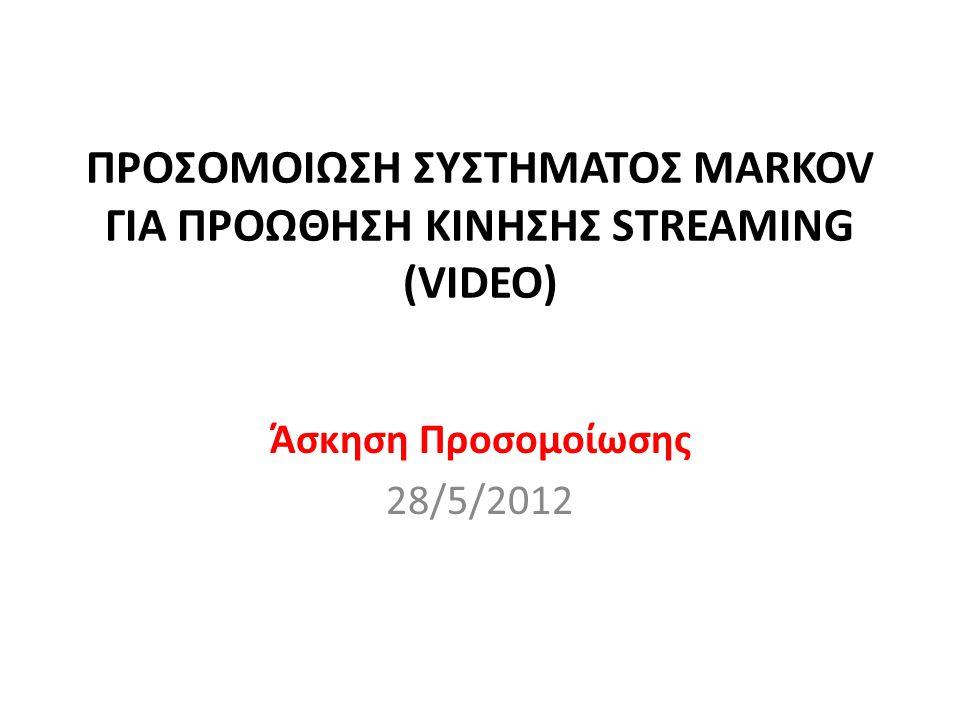 ΠΡΟΣΟΜΟΙΩΣΗ ΣΥΣΤΗΜΑΤΟΣ MARKOV ΓΙΑ ΠΡΟΩΘΗΣΗ ΚΙΝΗΣΗΣ STREAMING (VIDEO) Άσκηση Προσομοίωσης 28/5/2012