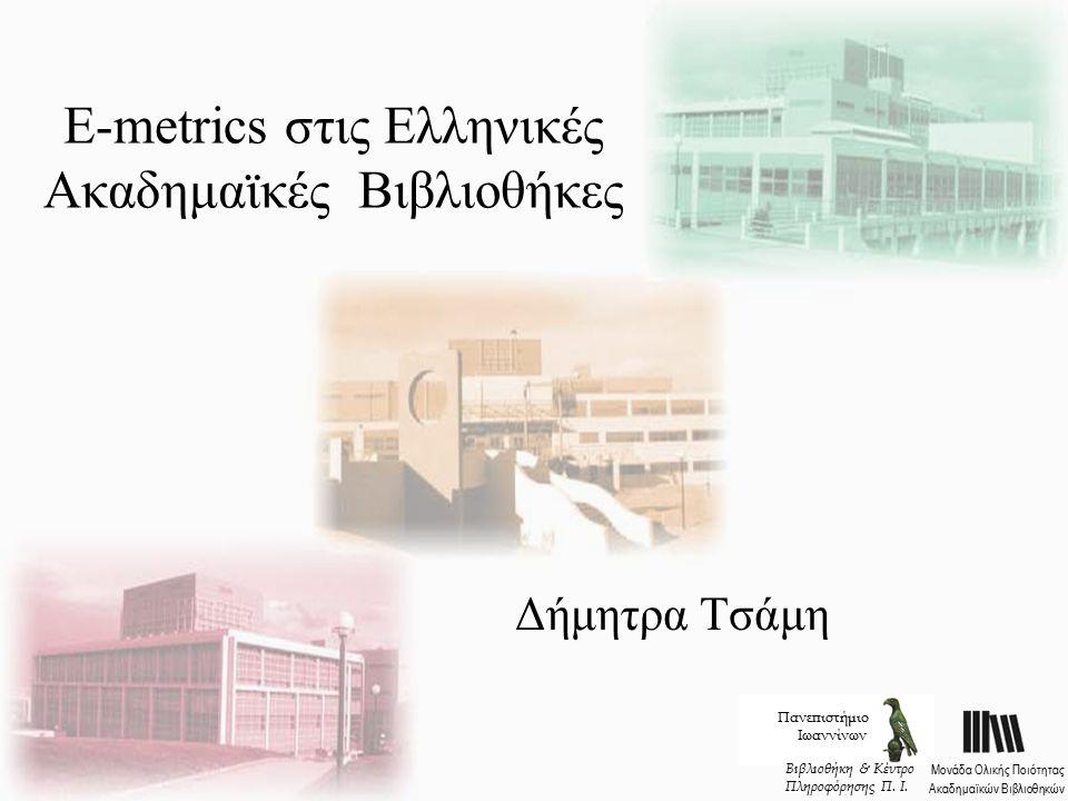 E-metrics στις Ελληνικές Ακαδημαϊκές Βιβλιοθήκες Δήμητρα Τσάμη Πανεπιστήμιο Ιωαννίνων Μονάδα Ολικής Ποιότητας Ακαδημαϊκών Βιβλιοθηκών Βιβλιοθήκη & Κέντρο Πληροφόρησης Π.