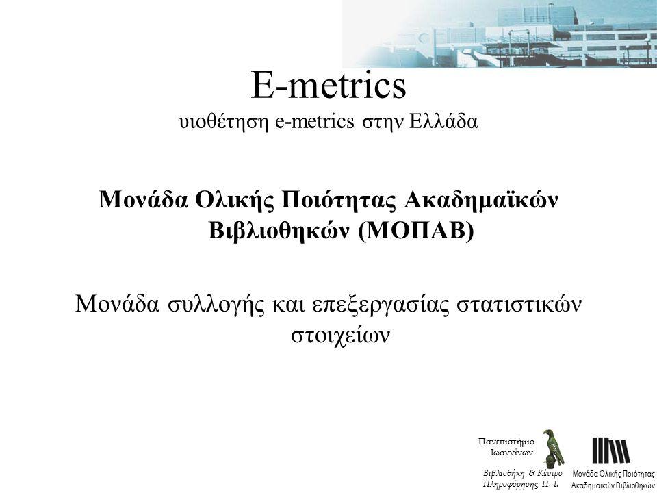 Ε-metrics υιοθέτηση e-metrics στην Ελλάδα Μονάδα Ολικής Ποιότητας Ακαδημαϊκών Βιβλιοθηκών (ΜΟΠΑΒ) Μονάδα συλλογής και επεξεργασίας στατιστικών στοιχείων Πανεπιστήμιο Ιωαννίνων Μονάδα Ολικής Ποιότητας Ακαδημαϊκών Βιβλιοθηκών Βιβλιοθήκη & Κέντρο Πληροφόρησης Π.