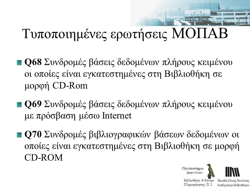 Τυποποιημένες ερωτήσεις ΜΟΠΑΒ Q68 Συνδρομές βάσεις δεδομένων πλήρους κειμένου οι οποίες είναι εγκατεστημένες στη Βιβλιοθήκη σε μορφή CD-Rom Q69 Συνδρομές βάσεις δεδομένων πλήρους κειμένου με πρόσβαση μέσω Internet Q70 Συνδρομές βιβλιογραφικών βάσεων δεδομένων οι οποίες είναι εγκατεστημένες στη Βιβλιοθήκη σε μορφή CD-ROM Πανεπιστήμιο Ιωαννίνων Μονάδα Ολικής Ποιότητας Ακαδημαϊκών Βιβλιοθηκών Βιβλιοθήκη & Κέντρο Πληροφόρησης Π.