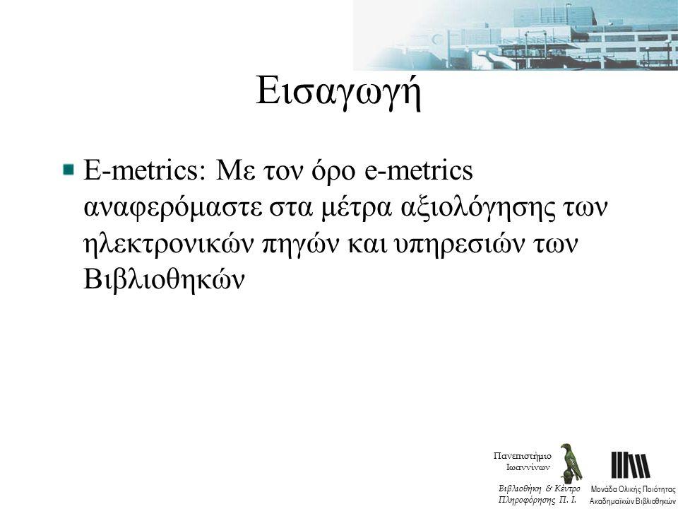 Εισαγωγή Ε-metrics: Με τον όρο e-metrics αναφερόμαστε στα μέτρα αξιολόγησης των ηλεκτρονικών πηγών και υπηρεσιών των Βιβλιοθηκών Πανεπιστήμιο Ιωαννίνων Μονάδα Ολικής Ποιότητας Ακαδημαϊκών Βιβλιοθηκών Βιβλιοθήκη & Κέντρο Πληροφόρησης Π.