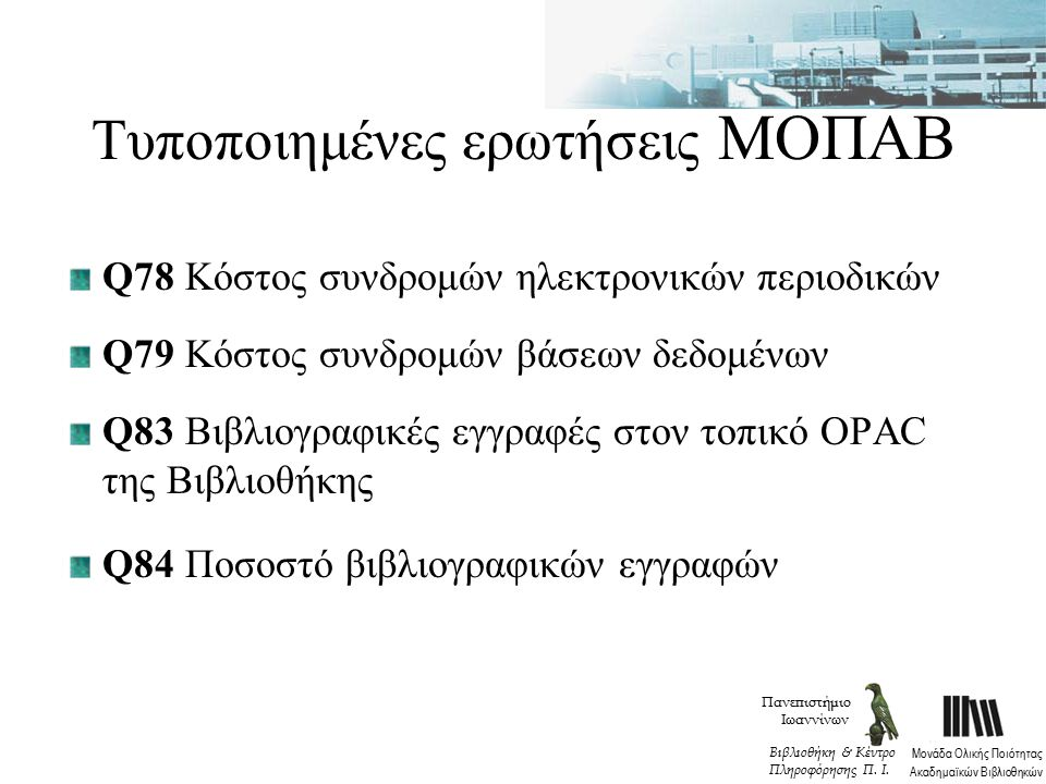 Τυποποιημένες ερωτήσεις ΜΟΠΑΒ Q78 Κόστος συνδρομών ηλεκτρονικών περιοδικών Q79 Κόστος συνδρομών βάσεων δεδομένων Q83 Βιβλιογραφικές εγγραφές στον τοπικό OPAC της Βιβλιοθήκης Q84 Ποσοστό βιβλιογραφικών εγγραφών Πανεπιστήμιο Ιωαννίνων Μονάδα Ολικής Ποιότητας Ακαδημαϊκών Βιβλιοθηκών Βιβλιοθήκη & Κέντρο Πληροφόρησης Π.