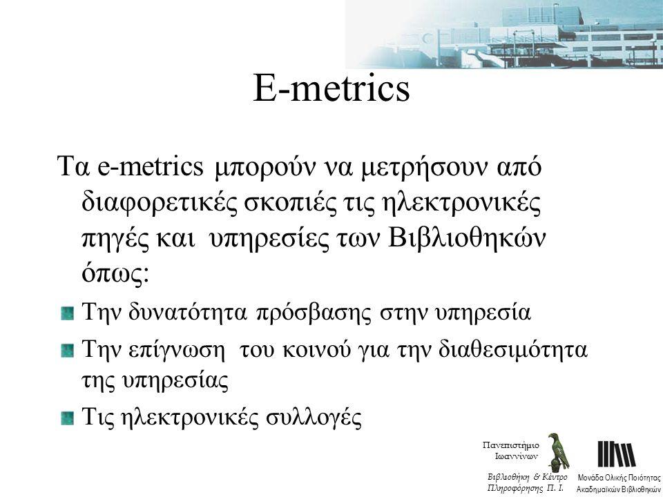 Ε-metrics Τα e-metrics μπορούν να μετρήσουν από διαφορετικές σκοπιές τις ηλεκτρονικές πηγές και υπηρεσίες των Βιβλιοθηκών όπως: Την δυνατότητα πρόσβασης στην υπηρεσία Την επίγνωση του κοινού για την διαθεσιμότητα της υπηρεσίας Τις ηλεκτρονικές συλλογές Πανεπιστήμιο Ιωαννίνων Μονάδα Ολικής Ποιότητας Ακαδημαϊκών Βιβλιοθηκών Βιβλιοθήκη & Κέντρο Πληροφόρησης Π.