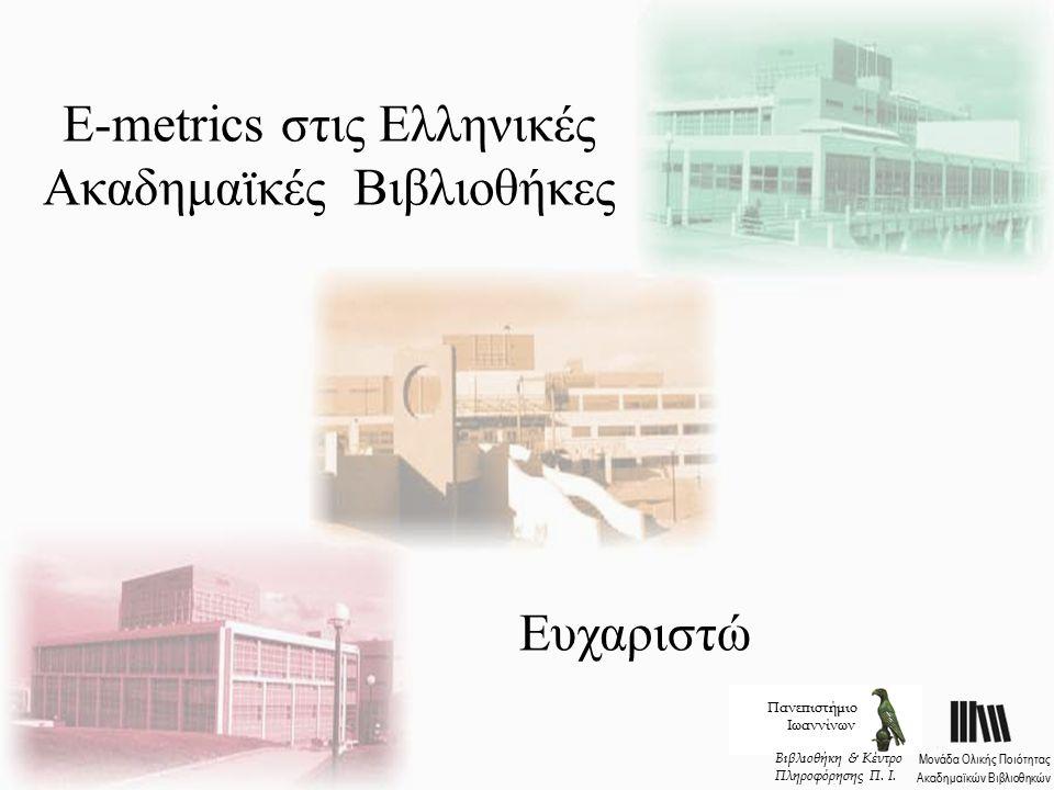 E-metrics στις Ελληνικές Ακαδημαϊκές Βιβλιοθήκες Πανεπιστήμιο Ιωαννίνων Μονάδα Ολικής Ποιότητας Ακαδημαϊκών Βιβλιοθηκών Βιβλιοθήκη & Κέντρο Πληροφόρησης Π.