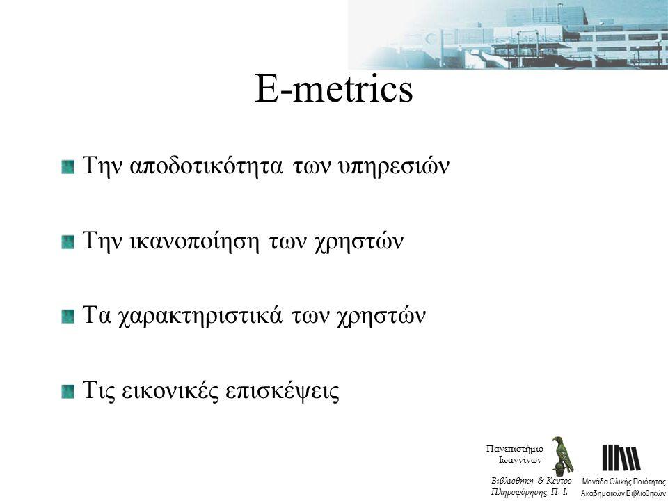 Ε-metrics Την αποδοτικότητα των υπηρεσιών Την ικανοποίηση των χρηστών Τα χαρακτηριστικά των χρηστών Τις εικονικές επισκέψεις Πανεπιστήμιο Ιωαννίνων Μονάδα Ολικής Ποιότητας Ακαδημαϊκών Βιβλιοθηκών Βιβλιοθήκη & Κέντρο Πληροφόρησης Π.