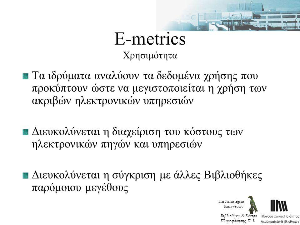 Ε-metrics Χρησιμότητα Τα ιδρύματα αναλύουν τα δεδομένα χρήσης που προκύπτουν ώστε να μεγιστοποιείται η χρήση των ακριβών ηλεκτρονικών υπηρεσιών Διευκολύνεται η διαχείριση του κόστους των ηλεκτρονικών πηγών και υπηρεσιών Διευκολύνεται η σύγκριση με άλλες Βιβλιοθήκες παρόμοιου μεγέθους Πανεπιστήμιο Ιωαννίνων Μονάδα Ολικής Ποιότητας Ακαδημαϊκών Βιβλιοθηκών Βιβλιοθήκη & Κέντρο Πληροφόρησης Π.