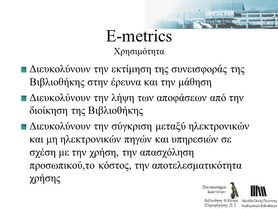 Ε-metrics Χρησιμότητα Διευκολύνουν την εκτίμηση της συνεισφοράς της Βιβλιοθήκης στην έρευνα και την μάθηση Διευκολύνουν την λήψη των αποφάσεων από την διοίκηση της Βιβλιοθήκης Διευκολύνουν την σύγκριση μεταξύ ηλεκτρονικών και μη ηλεκτρονικών πηγών και υπηρεσιών σε σχέση με την χρήση, την απασχόληση προσωπικού,το κόστος, την αποτελεσματικότητα χρήσης Πανεπιστήμιο Ιωαννίνων Μονάδα Ολικής Ποιότητας Ακαδημαϊκών Βιβλιοθηκών Βιβλιοθήκη & Κέντρο Πληροφόρησης Π.