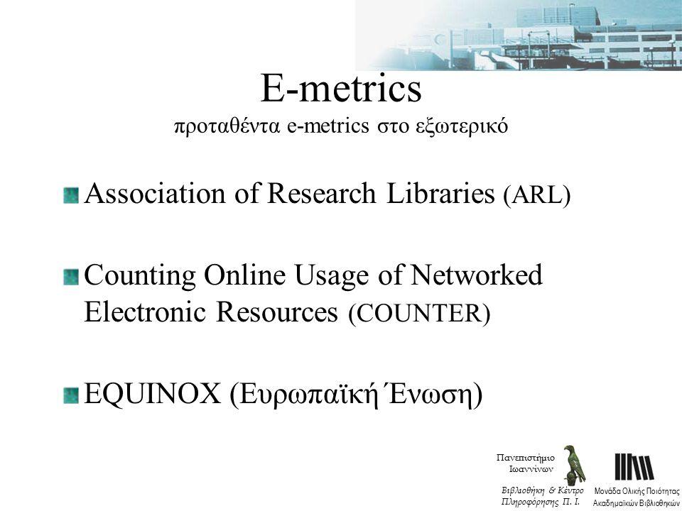 Ε-metrics προταθέντα e-metrics στο εξωτερικό Association of Research Libraries (ARL) Counting Online Usage of Networked Electronic Resources (COUNTER) EQUINOX (Ευρωπαϊκή Ένωση) Πανεπιστήμιο Ιωαννίνων Μονάδα Ολικής Ποιότητας Ακαδημαϊκών Βιβλιοθηκών Βιβλιοθήκη & Κέντρο Πληροφόρησης Π.