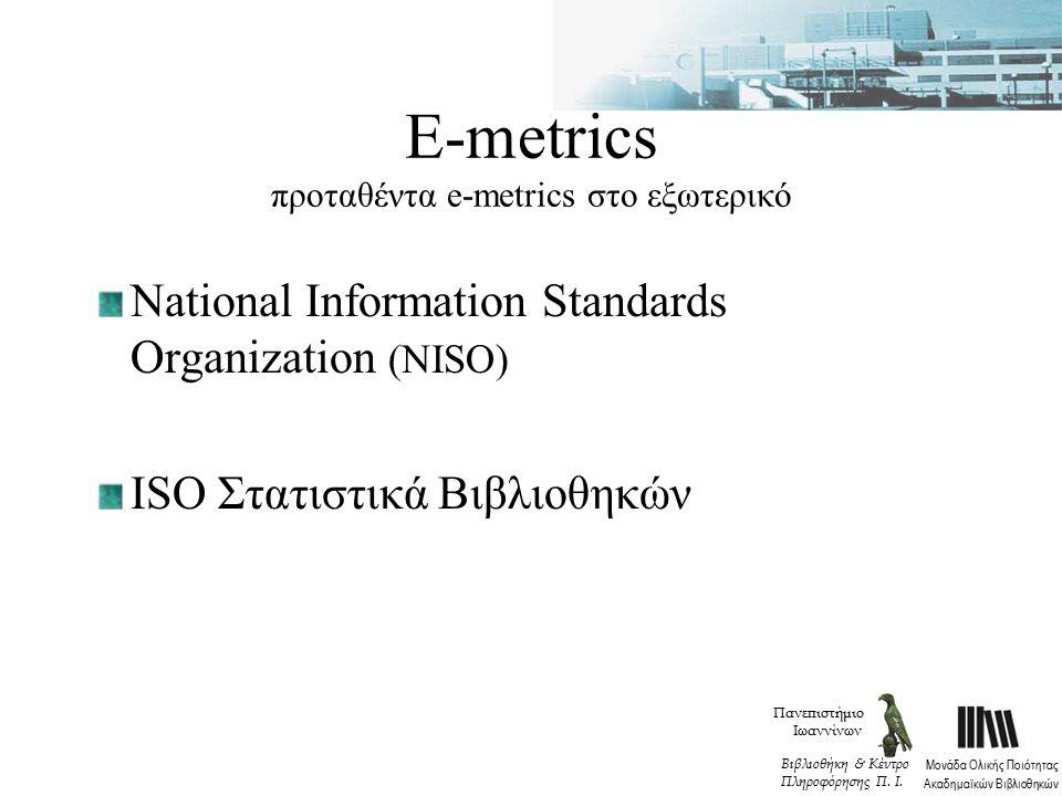 Ε-metrics προταθέντα e-metrics στο εξωτερικό National Information Standards Organization (NISO) ISO Στατιστικά Βιβλιοθηκών Πανεπιστήμιο Ιωαννίνων Μονάδα Ολικής Ποιότητας Ακαδημαϊκών Βιβλιοθηκών Βιβλιοθήκη & Κέντρο Πληροφόρησης Π.