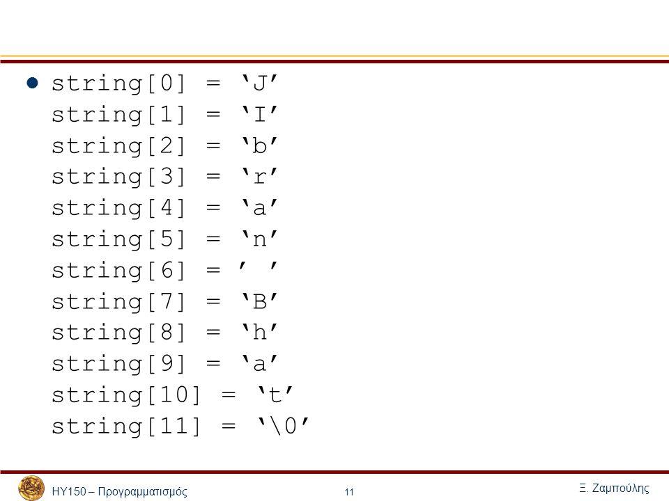 ΗΥ150 – Προγραμματισμός Ξ. Ζαμπούλης 11 string[0] = 'J' string[1] = 'I' string[2] = 'b' string[3] = 'r' string[4] = 'a' string[5] = 'n' string[6] = '