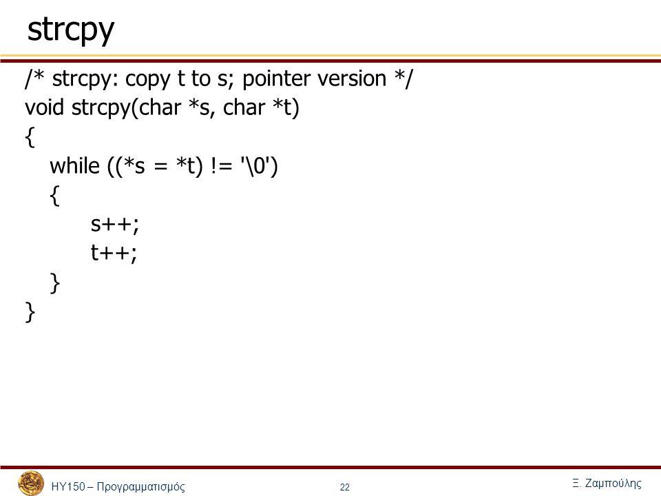 ΗΥ150 – Προγραμματισμός Ξ. Ζαμπούλης 22 strcpy /* strcpy: copy t to s; pointer version */ void strcpy(char *s, char *t) { while ((*s = *t) != '\0') {