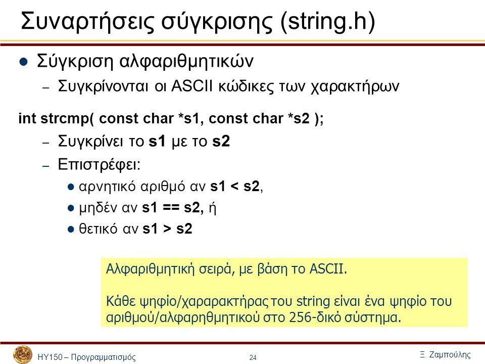 ΗΥ150 – Προγραμματισμός Ξ. Ζαμπούλης 24 Συναρτήσεις σύγκρισης (string.h) Σύγκριση αλφαριθμητικών – Συγκρίνονται οι ASCII κώδικες των χαρακτήρων int st