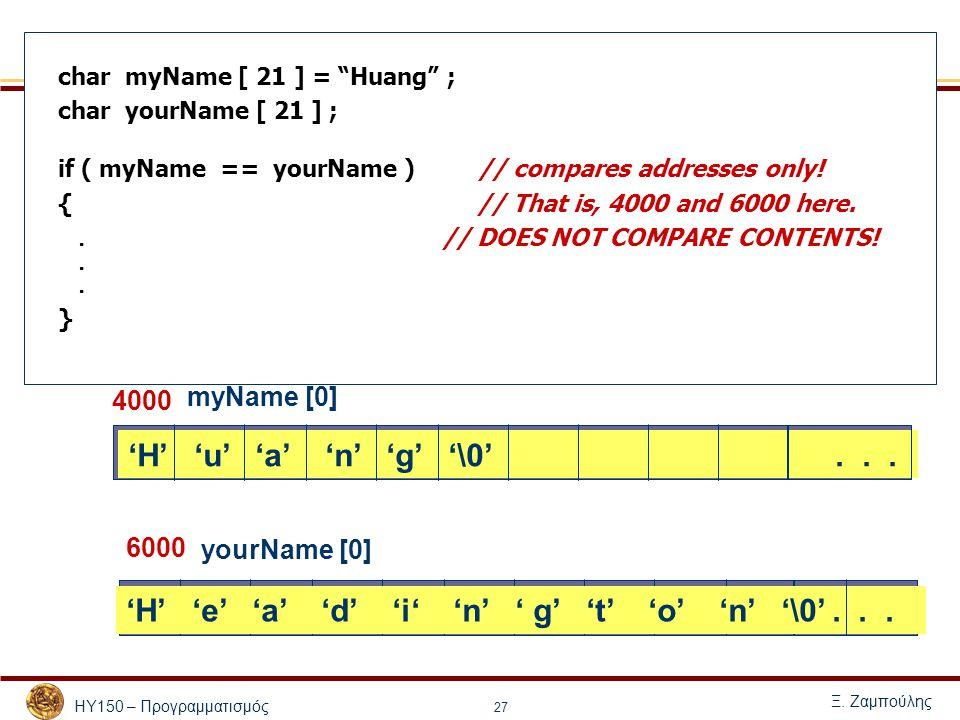 """ΗΥ150 – Προγραμματισμός Ξ. Ζαμπούλης 27 char myName [ 21 ] = """"Huang"""" ; char yourName [ 21 ] ; if ( myName == yourName ) // compares addresses only! {"""