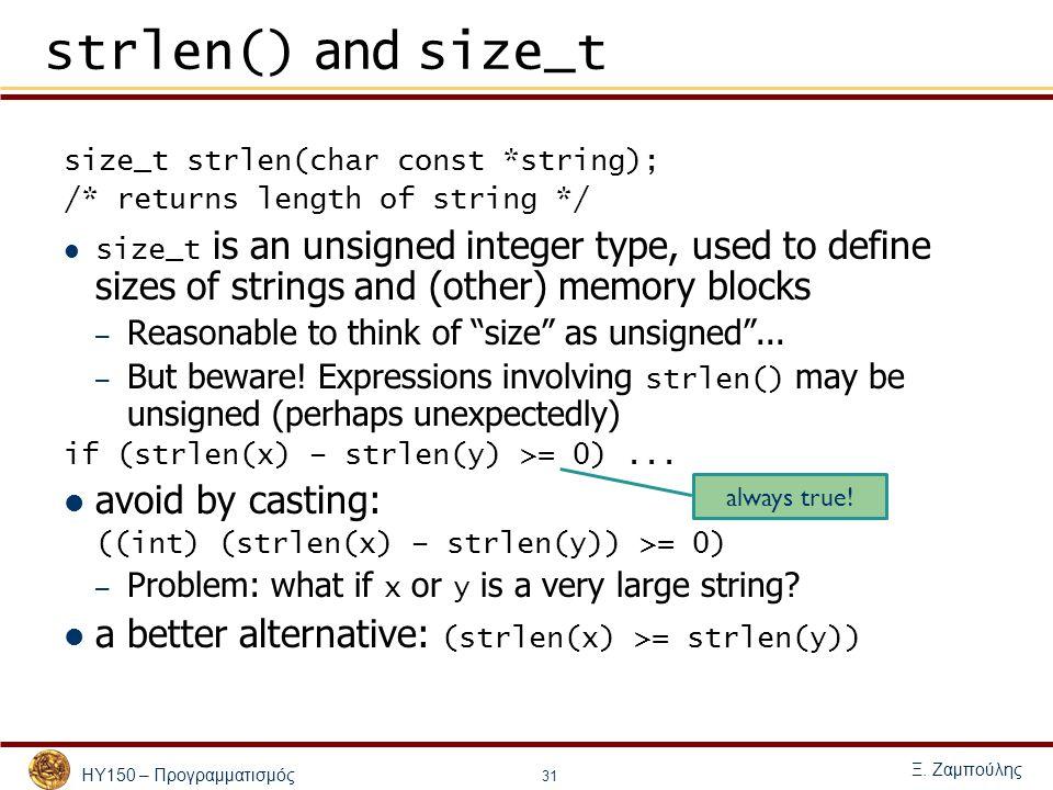 ΗΥ150 – Προγραμματισμός Ξ. Ζαμπούλης 31 strlen() and size_t size_t strlen(char const *string); /* returns length of string */ size_t is an unsigned in
