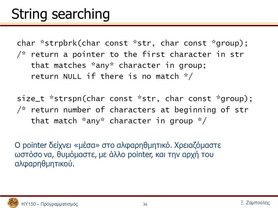 ΗΥ150 – Προγραμματισμός Ξ. Ζαμπούλης 34 String searching char *strpbrk(char const *str, char const *group); /* return a pointer to the first character