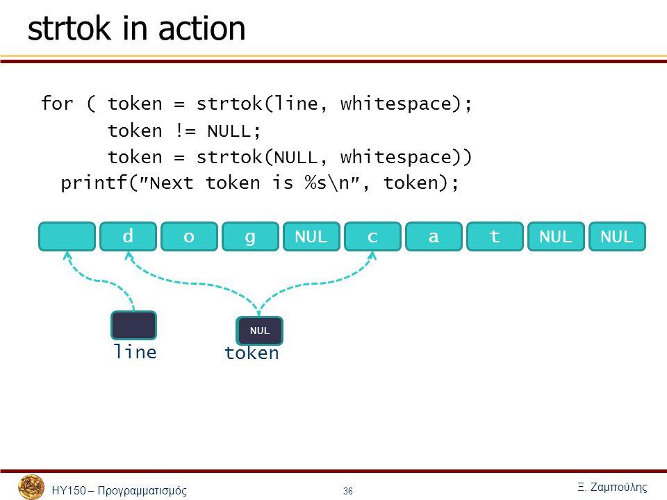 ΗΥ150 – Προγραμματισμός Ξ. Ζαμπούλης 36 strtok in action for (token = strtok(line, whitespace); token != NULL; token = strtok(NULL, whitespace)) print