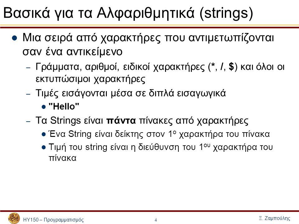 ΗΥ150 – Προγραμματισμός Ξ. Ζαμπούλης 4 Βασικά για τα Αλφαριθμητικά (strings) Μια σειρά από χαρακτήρες που αντιμετωπίζονται σαν ένα αντικείμενο – Γράμμ