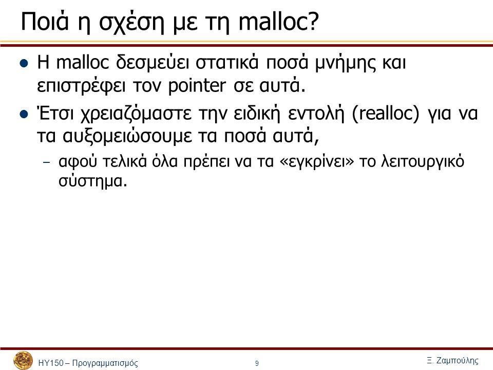 ΗΥ150 – Προγραμματισμός Ξ. Ζαμπούλης 9 Ποιά η σχέση με τη malloc? Η malloc δεσμεύει στατικά ποσά μνήμης και επιστρέφει τον pointer σε αυτά. Έτσι χρεια