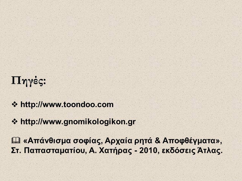 Πηγές:  http://www.gnomikologikon.gr  http://www.toondoo.com  «Απάνθισμα σοφίας, Αρχαία ρητά & Αποφθέγματα», Στ. Παπασταματίου, Α. Χατήρας - 2010,