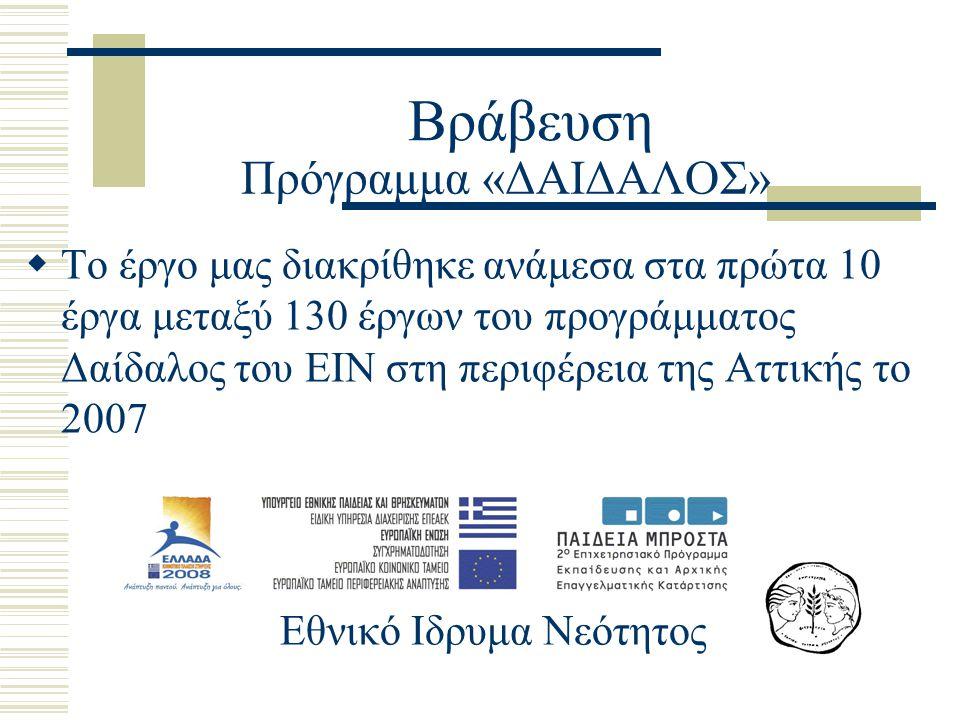 Βράβευση  Το έργο μας διακρίθηκε ανάμεσα στα πρώτα 10 έργα μεταξύ 130 έργων του προγράμματος Δαίδαλος του ΕΙΝ στη περιφέρεια της Αττικής το 2007 Πρόγραμμα «ΔΑΙΔΑΛΟΣ» Εθνικό Ιδρυμα Νεότητος