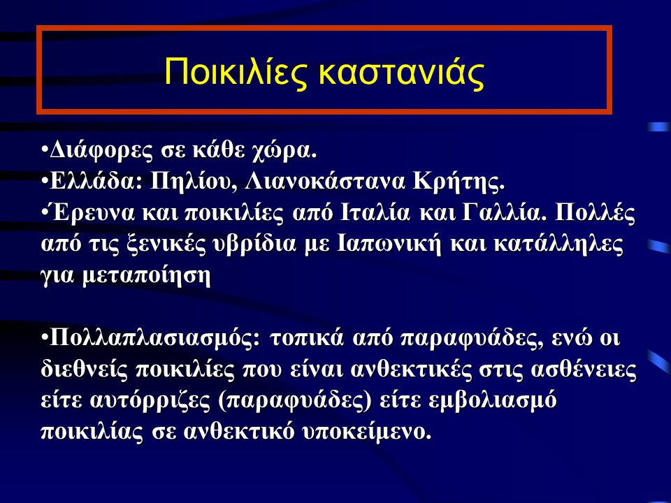 Ποικιλίες καστανιάς Διάφορες σε κάθε χώρα.Διάφορες σε κάθε χώρα. Ελλάδα: Πηλίου, Λιανοκάστανα Κρήτης.Ελλάδα: Πηλίου, Λιανοκάστανα Κρήτης. Έρευνα και π