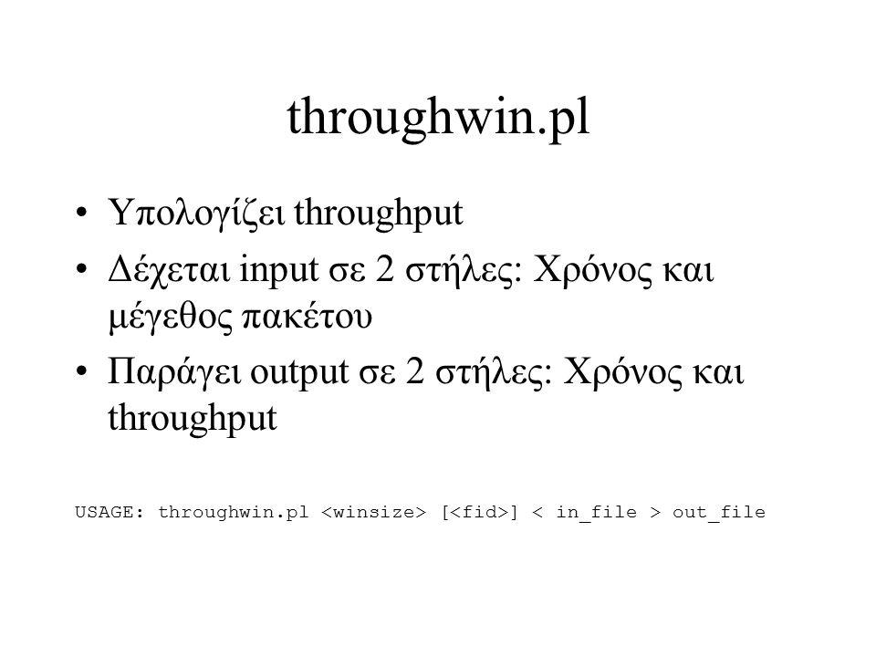 throughwin.pl Υπολογίζει throughput Δέχεται input σε 2 στήλες: Χρόνος και μέγεθος πακέτου Παράγει output σε 2 στήλες: Χρόνος και throughput USAGE: thr