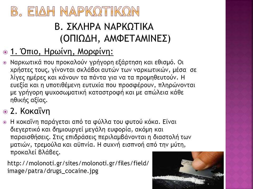 Β. ΣΚΛΗΡΑ ΝΑΡΚΩΤΙΚΑ (ΟΠΙΩΔΗ, ΑΜΦΕΤΑΜΙΝΕΣ)  1. Όπιο, Ηρωίνη, Μορφίνη:  Ναρκωτικά που προκαλούν γρήγορη εξάρτηση και εθισμό. Οι χρήστες τους, γίνονται