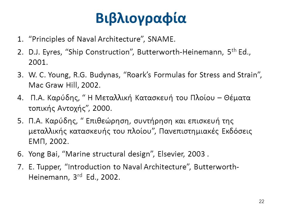 "Βιβλιογραφία 1.""Principles of Naval Architecture"", SNAME. 2.D.J. Eyres, ""Ship Construction"", Butterworth-Heinemann, 5 th Ed., 2001. 3.W. C. Young, R.G"