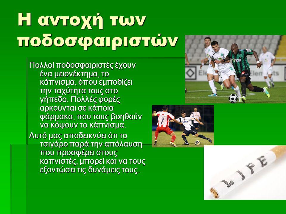 Η αντοχή των ποδοσφαιριστών Πολλοί ποδοσφαιριστές έχουν ένα μειονέκτημα, το κάπνισμα, όπου εμποδίζει την ταχύτητα τους στο γήπεδο. Πολλές φορές αρκούν