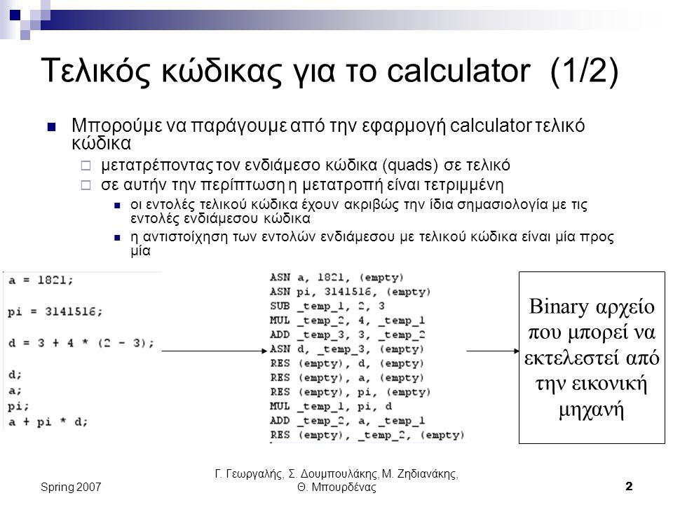 Γ. Γεωργαλής, Σ. Δουμπουλάκης, Μ. Ζηδιανάκης, Θ. Μπουρδένας2 Spring 2007 Τελικός κώδικας για το calculator (1/2) Μπορούμε να παράγουμε από την εφαρμογ