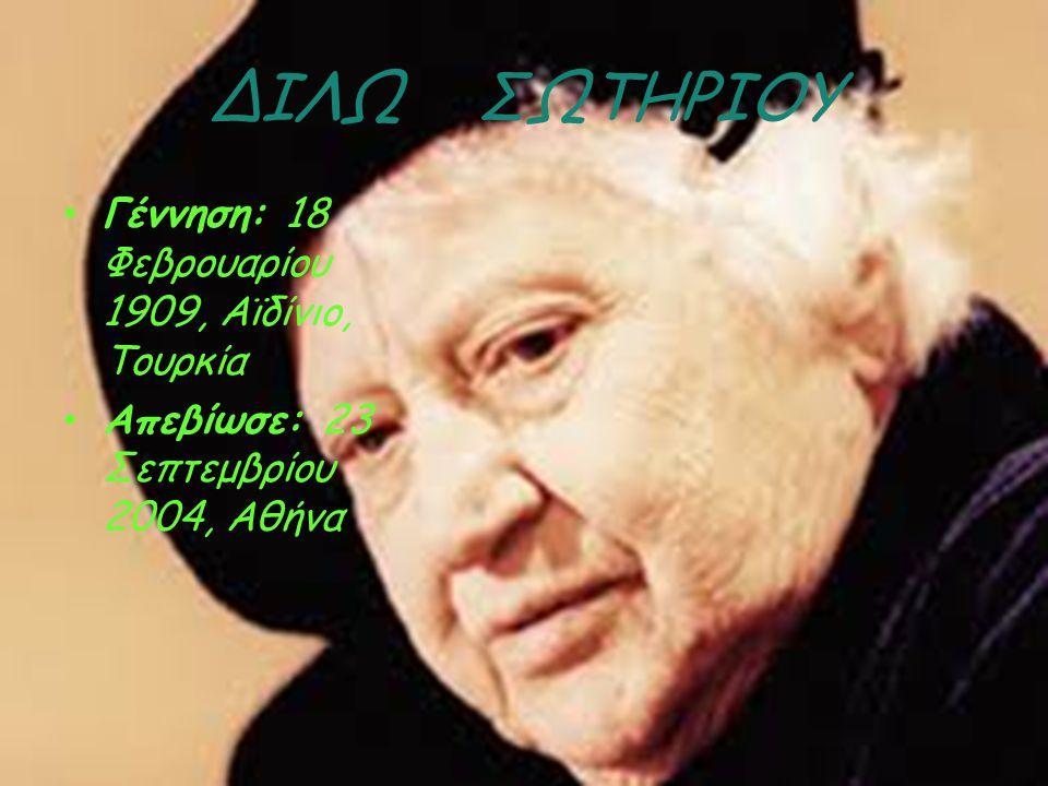 ΔΙΛΩ ΣΩΤΗΡΙΟΥ Γέννηση: 18 Φεβρουαρίου 1909, Αϊδίνιο, Τουρκία Απεβίωσε: 23 Σεπτεμβρίου 2004, Αθήνα