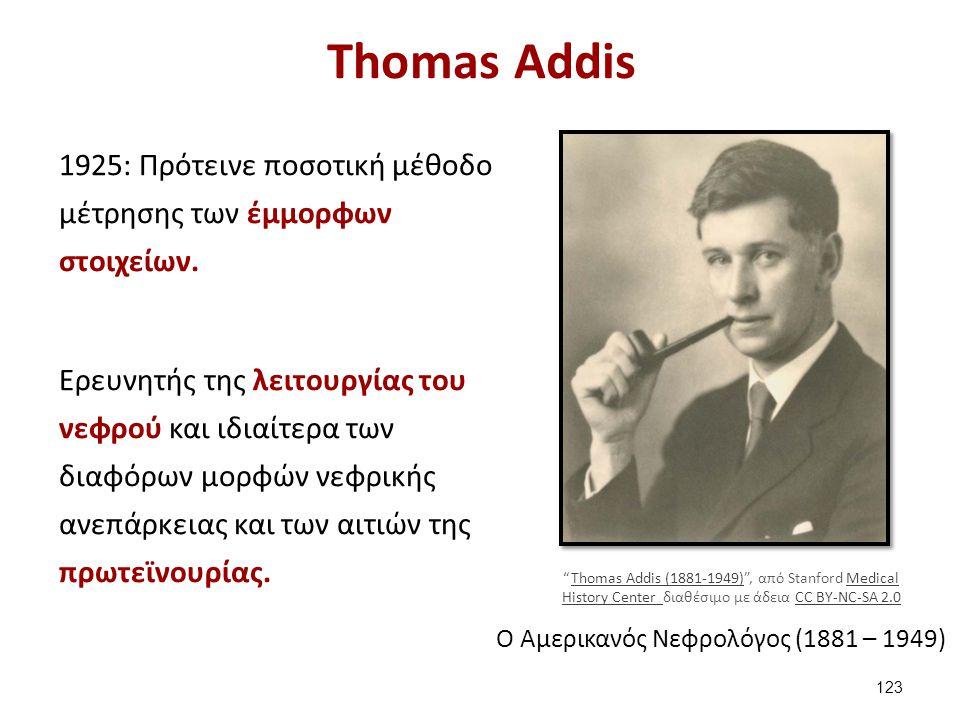 Τhomas Addis 1925: Πρότεινε ποσοτική μέθοδο μέτρησης των έμμορφων στοιχείων. Ερευνητής της λειτουργίας του νεφρού και ιδιαίτερα των διαφόρων μορφών νε