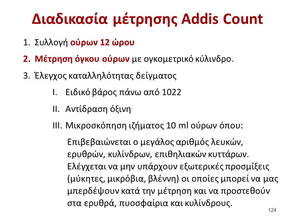 Διαδικασία μέτρησης Addis Count 1.Συλλογή ούρων 12 ώρου 2.Μέτρηση όγκου ούρων με ογκομετρικό κύλινδρο. 3.Έλεγχος καταλληλότητας δείγματος I.Ειδικό βάρ