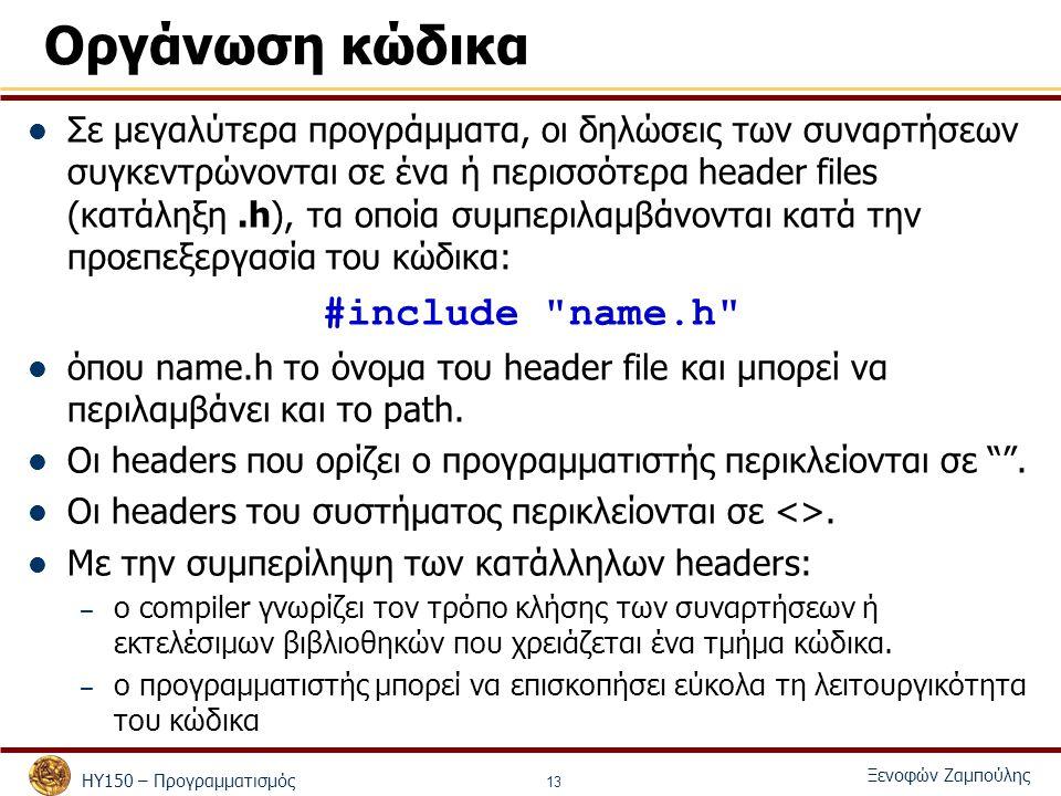 ΗΥ150 – Προγραμματισμός Ξενοφών Ζαμπούλης 13 Οργάνωση κώδικα Σε μεγαλύτερα προγράμματα, οι δηλώσεις των συναρτήσεων συγκεντρώνονται σε ένα ή περισσότερα header files (κατάληξη.h), τα οποία συμπεριλαμβάνονται κατά την προεπεξεργασία του κώδικα: #include name.h όπου name.h το όνομα του header file και μπορεί να περιλαμβάνει και το path.